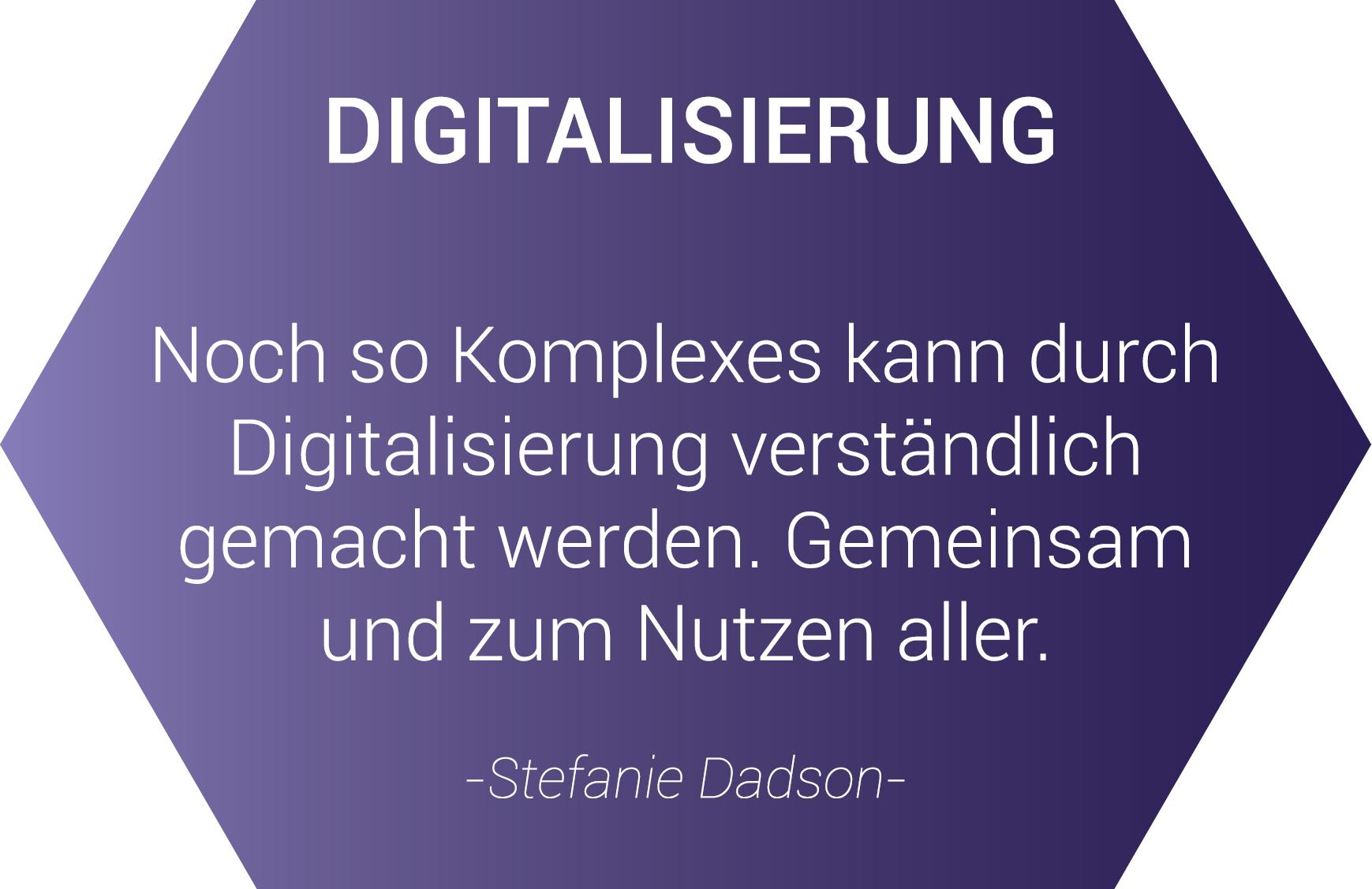 Digitalisierung - Noch so Komplexes kann durch Digitalisierung verständlich gemacht werden. gemeinsam und zum Nutzen aller. - Zitat von Stefanie Dadson